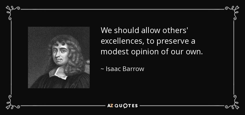 We should allow others' excellences, to preserve a modest opinion of our own. - Isaac Barrow
