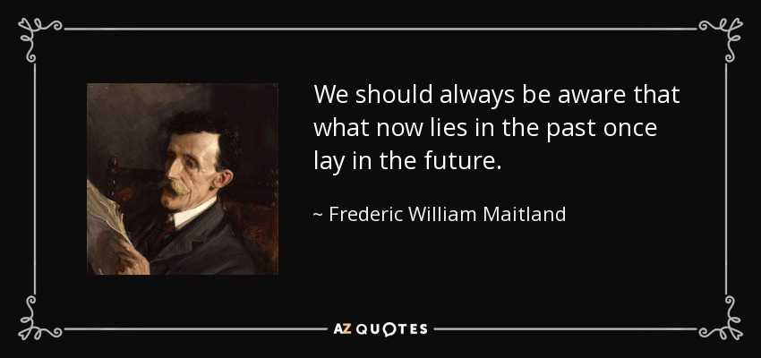 We should always be aware that what now lies in the past once lay in the future. - Frederic William Maitland