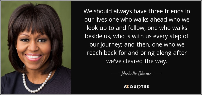 We should always have three friends in our lives-one who walks ahead who we look up to and follow; one who walks beside us, who is with us every step of our journey; and then, one who we reach back for and bring along after we've cleared the way. - Michelle Obama
