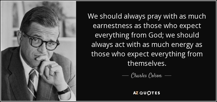 We should always pray with as much earnestness as those who expect everything from God; we should always act with as much energy as those who expect everything from themselves. - Charles Colson