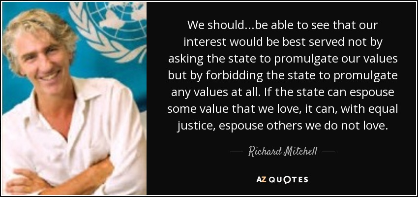 We should...be able to see that our interest would be best served not by asking the state to promulgate our values but by forbidding the state to promulgate any values at all. If the state can espouse some value that we love, it can, with equal justice, espouse others we do not love. - Richard Mitchell