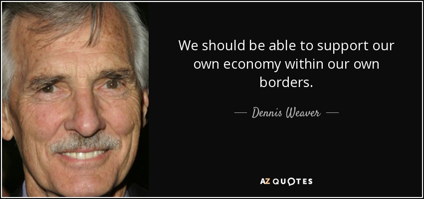 We should be able to support our own economy within our own borders. - Dennis Weaver