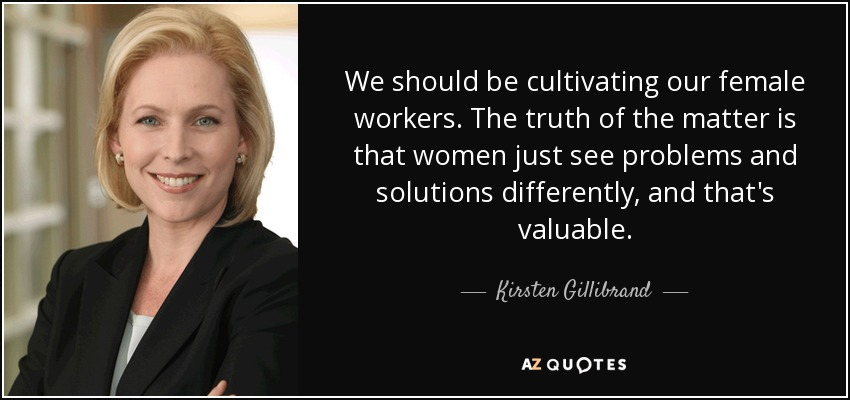 We should be cultivating our female workers. The truth of the matter is that women just see problems and solutions differently, and that's valuable. - Kirsten Gillibrand
