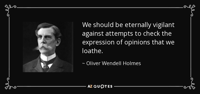 We should be eternally vigilant against attempts to check the expression of opinions that we loathe. - Oliver Wendell Holmes, Jr.