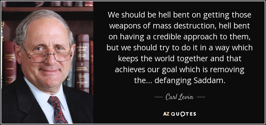 We should be hell bent on getting those weapons of mass destruction, hell bent on having a credible approach to them, but we should try to do it in a way which keeps the world together and that achieves our goal which is removing the... defanging Saddam. - Carl Levin