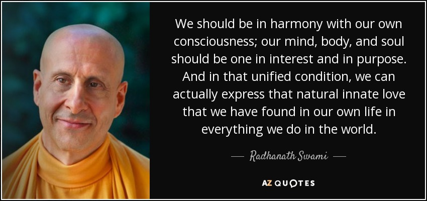 We should be in harmony with our own consciousness; our mind, body, and soul should be one in interest and in purpose. And in that unified condition, we can actually express that natural innate love that we have found in our own life in everything we do in the world. - Radhanath Swami