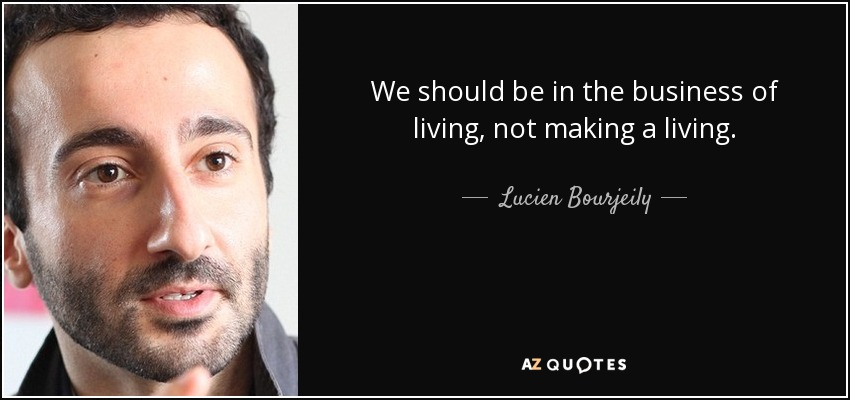 We should be in the business of living, not making a living. - Lucien Bourjeily
