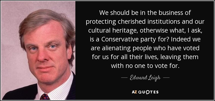 We should be in the business of protecting cherished institutions and our cultural heritage, otherwise what, I ask, is a Conservative party for? Indeed we are alienating people who have voted for us for all their lives, leaving them with no one to vote for. - Edward Leigh