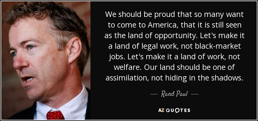 We should be proud that so many want to come to America, that it is still seen as the land of opportunity. Let's make it a land of legal work, not black-market jobs. Let's make it a land of work, not welfare. Our land should be one of assimilation, not hiding in the shadows. - Rand Paul
