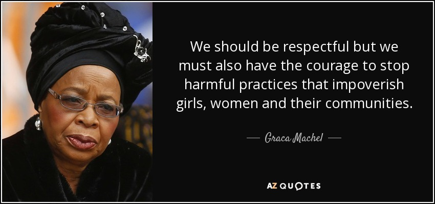 We should be respectful but we must also have the courage to stop harmful practices that impoverish girls, women and their communities. - Graca Machel
