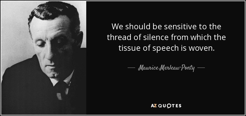 We should be sensitive to the thread of silence from which the tissue of speech is woven. - Maurice Merleau-Ponty