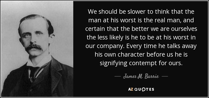 We should be slower to think that the man at his worst is the real man, and certain that the better we are ourselves the less likely is he to be at his worst in our company. Every time he talks away his own character before us he is signifying contempt for ours. - James M. Barrie