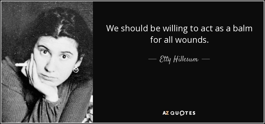 We should be willing to act as a balm for all wounds. - Etty Hillesum