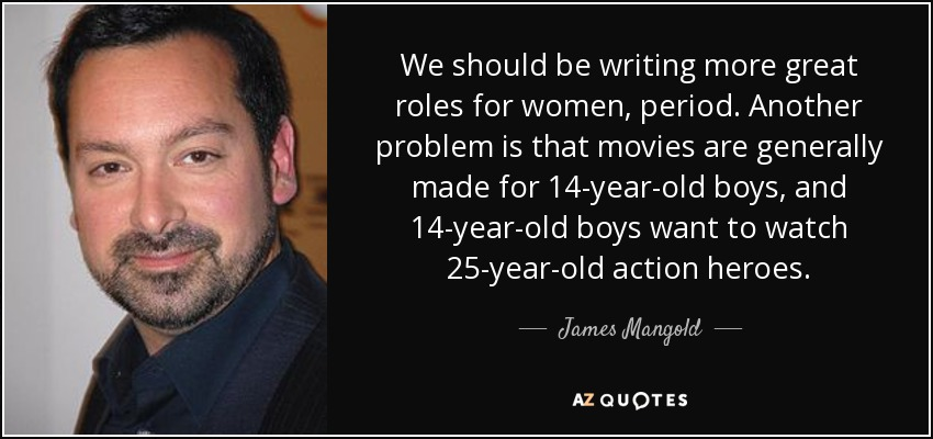 We should be writing more great roles for women, period. Another problem is that movies are generally made for 14-year-old boys, and 14-year-old boys want to watch 25-year-old action heroes. - James Mangold