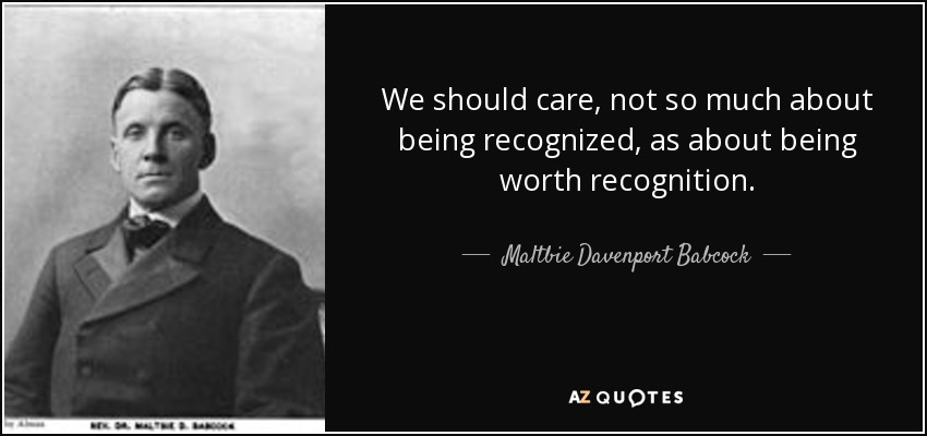 We should care, not so much about being recognized, as about being worth recognition. - Maltbie Davenport Babcock