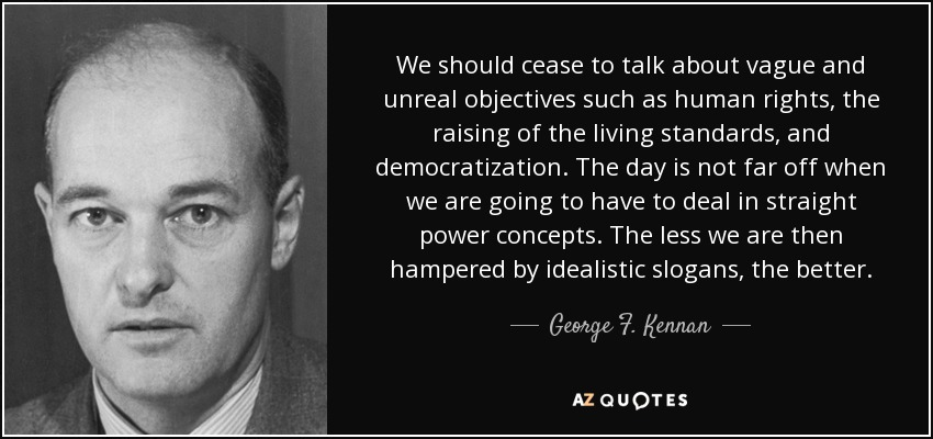 We should cease to talk about vague and unreal objectives such as human rights, the raising of the living standards, and democratization. The day is not far off when we are going to have to deal in straight power concepts. The less we are then hampered by idealistic slogans, the better. - George F. Kennan