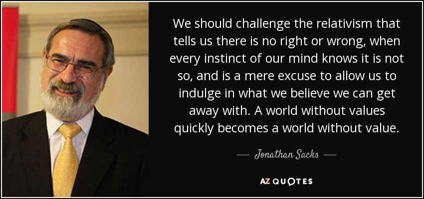 We should challenge the relativism that tells us there is no right or wrong, when every instinct of our mind knows it is not so, and is a mere excuse to allow us to indulge in what we believe we can get away with. A world without values quickly becomes a world without value. - Jonathan Sacks