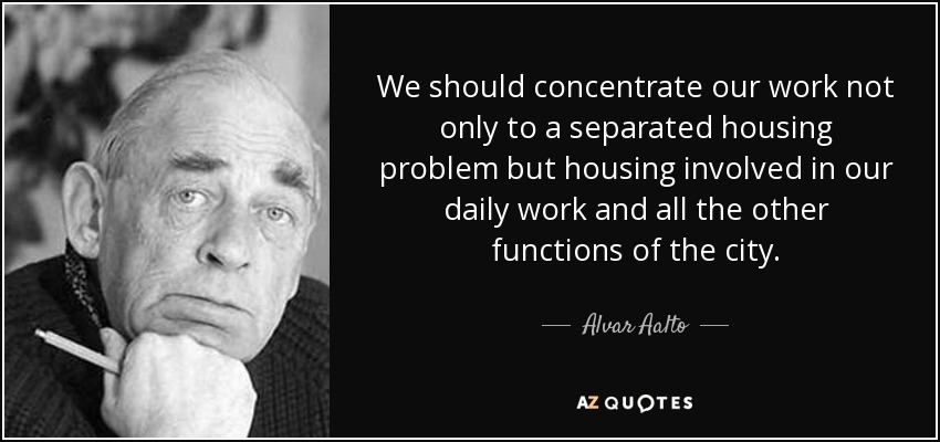 We should concentrate our work not only to a separated housing problem but housing involved in our daily work and all the other functions of the city. - Alvar Aalto