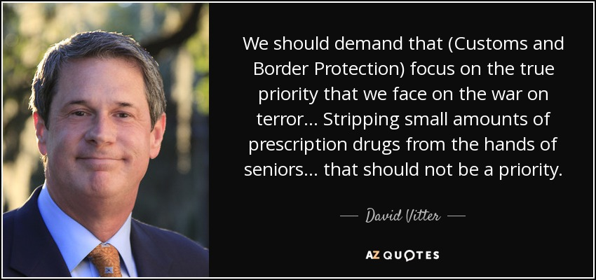 We should demand that (Customs and Border Protection) focus on the true priority that we face on the war on terror... Stripping small amounts of prescription drugs from the hands of seniors... that should not be a priority. - David Vitter