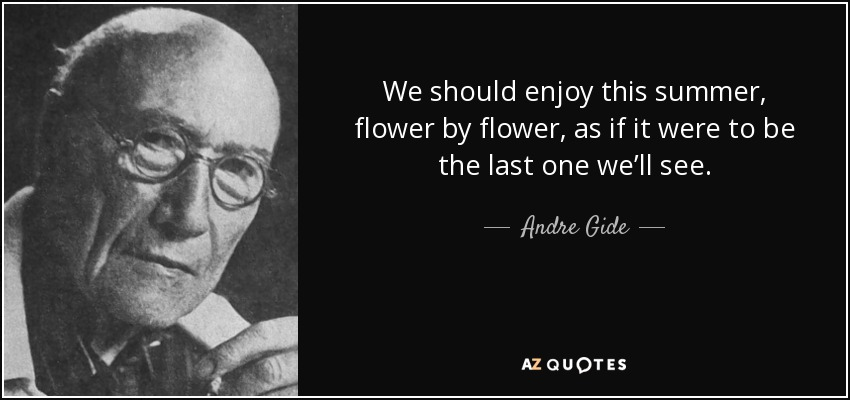 We should enjoy this summer, flower by flower, as if it were to be the last one we'll see. - Andre Gide
