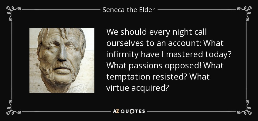 We should every night call ourselves to an account: What infirmity have I mastered today? What passions opposed! What temptation resisted? What virtue acquired? - Seneca the Elder