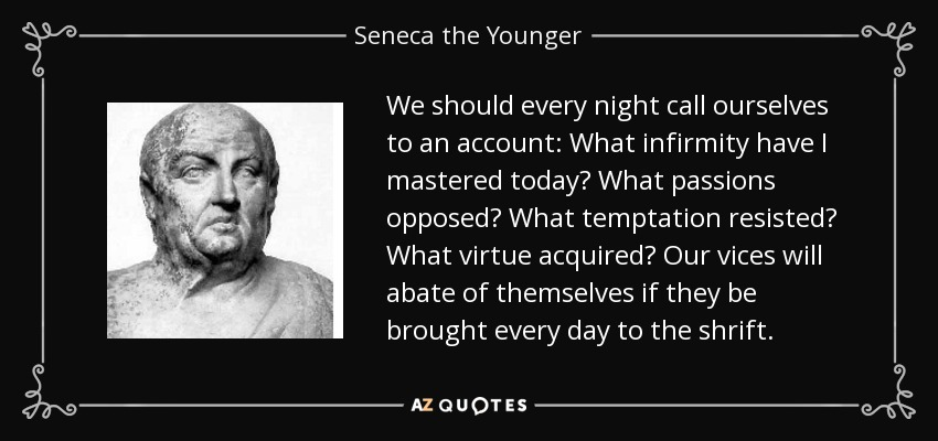 We should every night call ourselves to an account: What infirmity have I mastered today? What passions opposed? What temptation resisted? What virtue acquired? Our vices will abate of themselves if they be brought every day to the shrift. - Seneca the Younger