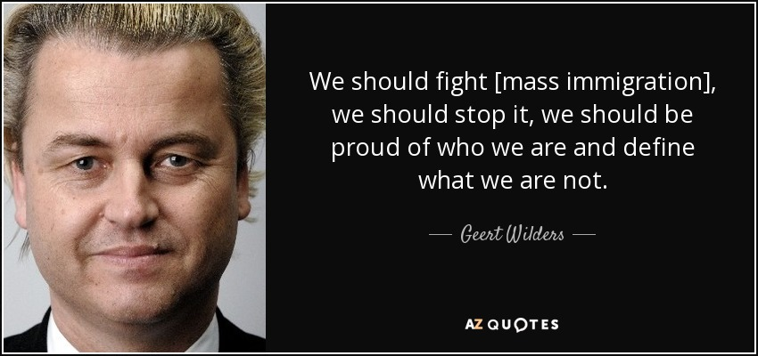 We should fight [mass immigration], we should stop it, we should be proud of who we are and define what we are not. - Geert Wilders