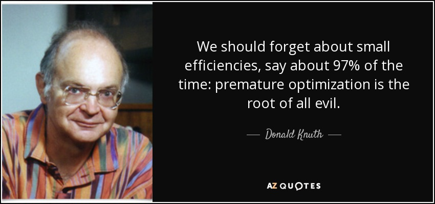 We should forget about small efficiencies, say about 97% of the time: premature optimization is the root of all evil. - Donald Knuth