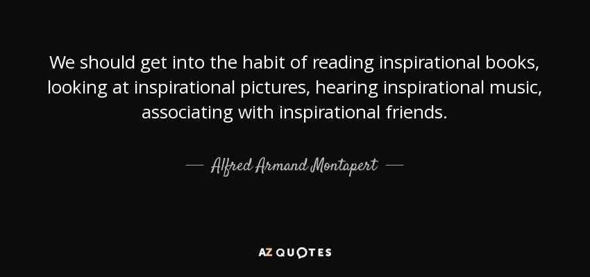 We should get into the habit of reading inspirational books, looking at inspirational pictures, hearing inspirational music, associating with inspirational friends. - Alfred Armand Montapert