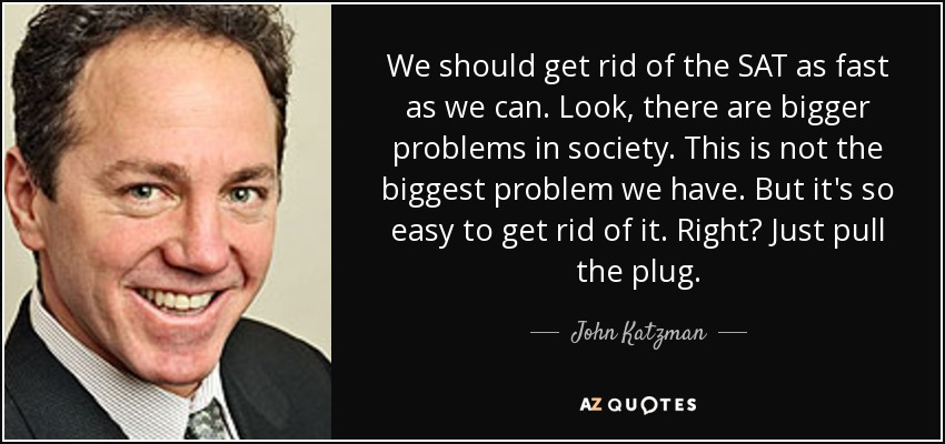 We should get rid of the SAT as fast as we can. Look, there are bigger problems in society. This is not the biggest problem we have. But it's so easy to get rid of it. Right? Just pull the plug. - John Katzman
