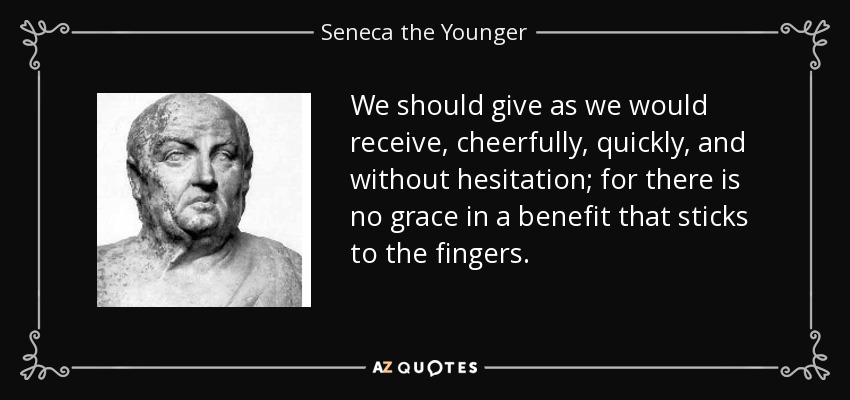 We should give as we would receive, cheerfully, quickly, and without hesitation; for there is no grace in a benefit that sticks to the fingers. - Seneca the Younger