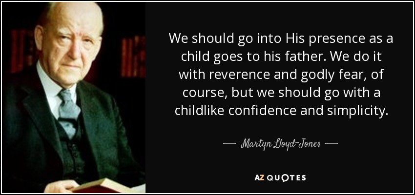We should go into His presence as a child goes to his father. We do it with reverence and godly fear, of course, but we should go with a childlike confidence and simplicity. - Martyn Lloyd-Jones