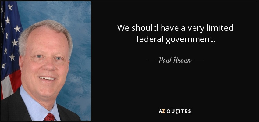 We should have a very limited federal government. - Paul Broun