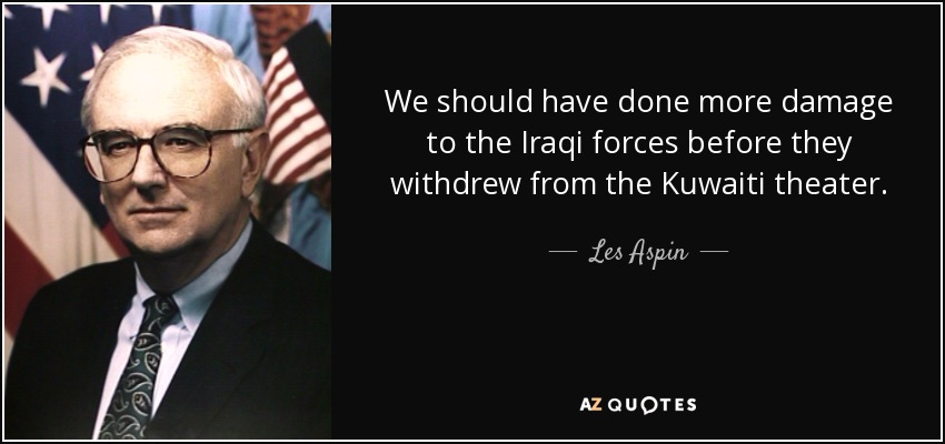We should have done more damage to the Iraqi forces before they withdrew from the Kuwaiti theater. - Les Aspin