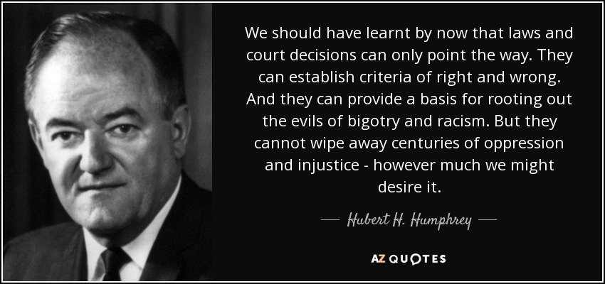 We should have learnt by now that laws and court decisions can only point the way. They can establish criteria of right and wrong. And they can provide a basis for rooting out the evils of bigotry and racism. But they cannot wipe away centuries of oppression and injustice - however much we might desire it. - Hubert H. Humphrey