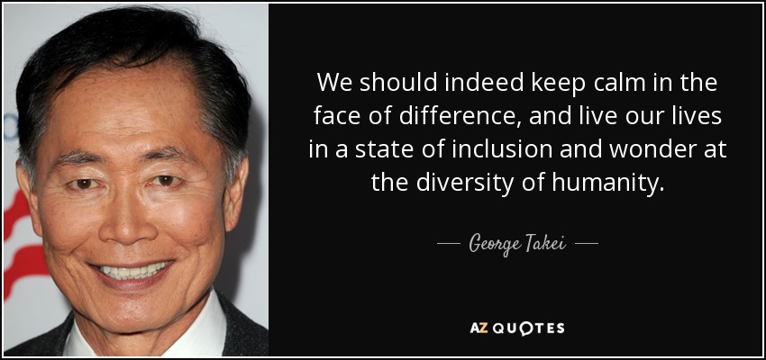 We should indeed keep calm in the face of difference, and live our lives in a state of inclusion and wonder at the diversity of humanity. - George Takei