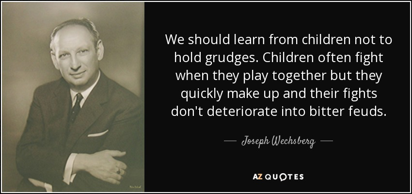We should learn from children not to hold grudges. Children often fight when they play together but they quickly make up and their fights don't deteriorate into bitter feuds. - Joseph Wechsberg