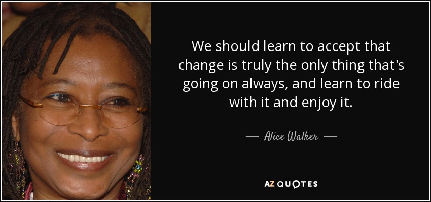 We should learn to accept that change is truly the only thing that's going on always, and learn to ride with it and enjoy it. - Alice Walker