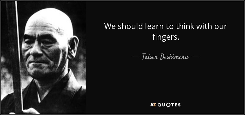 We should learn to think with our fingers. - Taisen Deshimaru