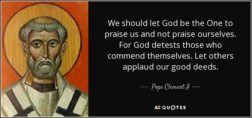 We should let God be the One to praise us and not praise ourselves. For God detests those who commend themselves. Let others applaud our good deeds. - Pope Clement I