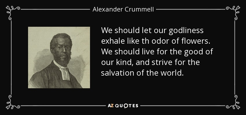 We should let our godliness exhale like th odor of flowers. We should live for the good of our kind, and strive for the salvation of the world. - Alexander Crummell