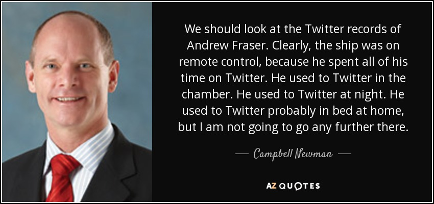 We should look at the Twitter records of Andrew Fraser. Clearly, the ship was on remote control, because he spent all of his time on Twitter. He used to Twitter in the chamber. He used to Twitter at night. He used to Twitter probably in bed at home, but I am not going to go any further there. - Campbell Newman