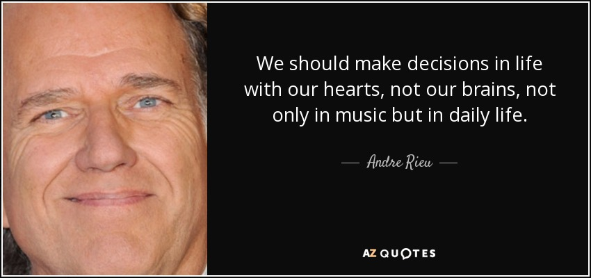 We should make decisions in life with our hearts, not our brains, not only in music but in daily life. - Andre Rieu