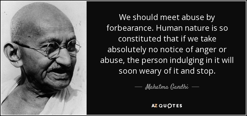 We should meet abuse by forbearance. Human nature is so constituted that if we take absolutely no notice of anger or abuse, the person indulging in it will soon weary of it and stop. - Mahatma Gandhi