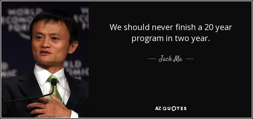 We should never finish a 20 year program in two year. - Jack Ma