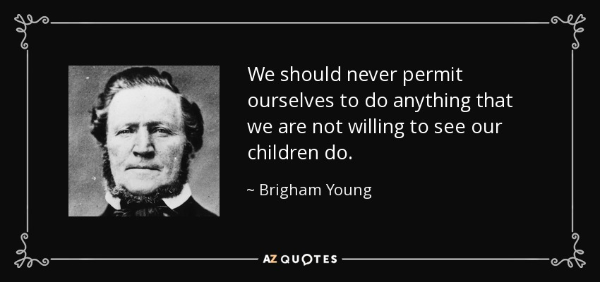 We should never permit ourselves to do anything that we are not willing to see our children do. - Brigham Young