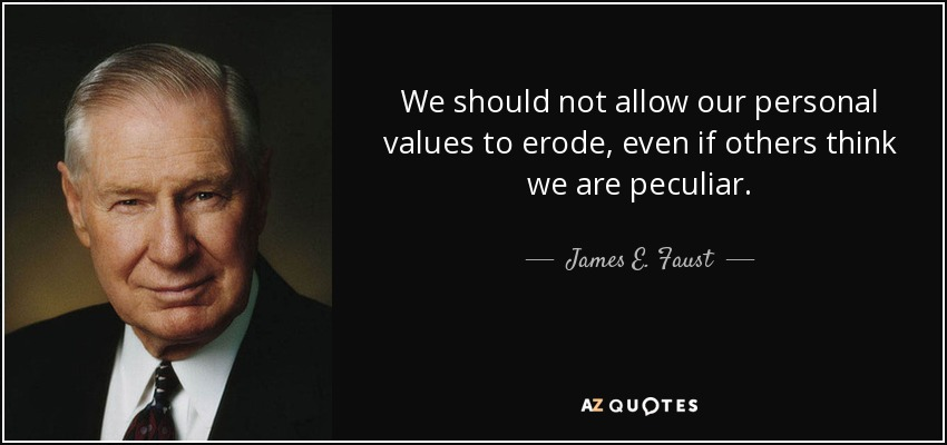We should not allow our personal values to erode, even if others think we are peculiar. - James E. Faust