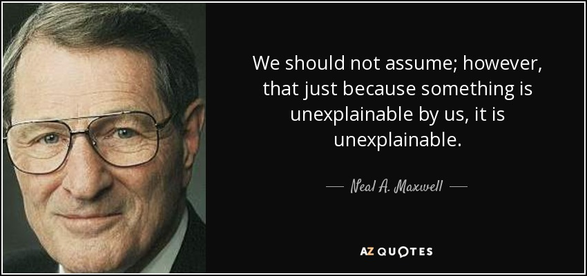 We should not assume; however, that just because something is unexplainable by us, it is unexplainable. - Neal A. Maxwell