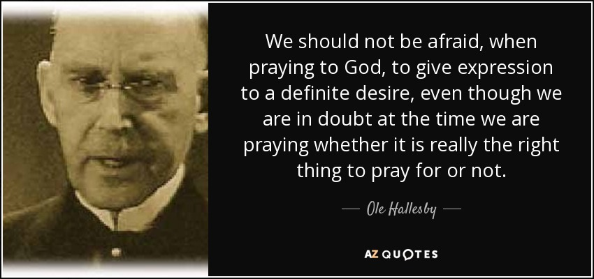 We should not be afraid, when praying to God, to give expression to a definite desire, even though we are in doubt at the time we are praying whether it is really the right thing to pray for or not. - Ole Hallesby