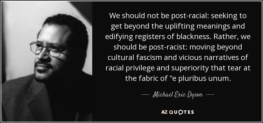 We should not be post-racial: seeking to get beyond the uplifting meanings and edifying registers of blackness. Rather, we should be post-racist: moving beyond cultural fascism and vicious narratives of racial privilege and superiority that tear at the fabric of